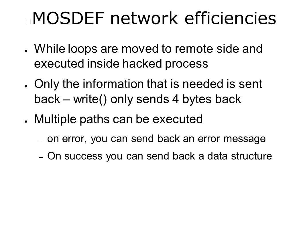 MOSDEF network efficiencies ● While loops are moved to remote side and executed inside hacked process ● Only the information that is needed is sent back – write() only sends 4 bytes back ● Multiple paths can be executed – on error, you can send back an error message – On success you can send back a data structure