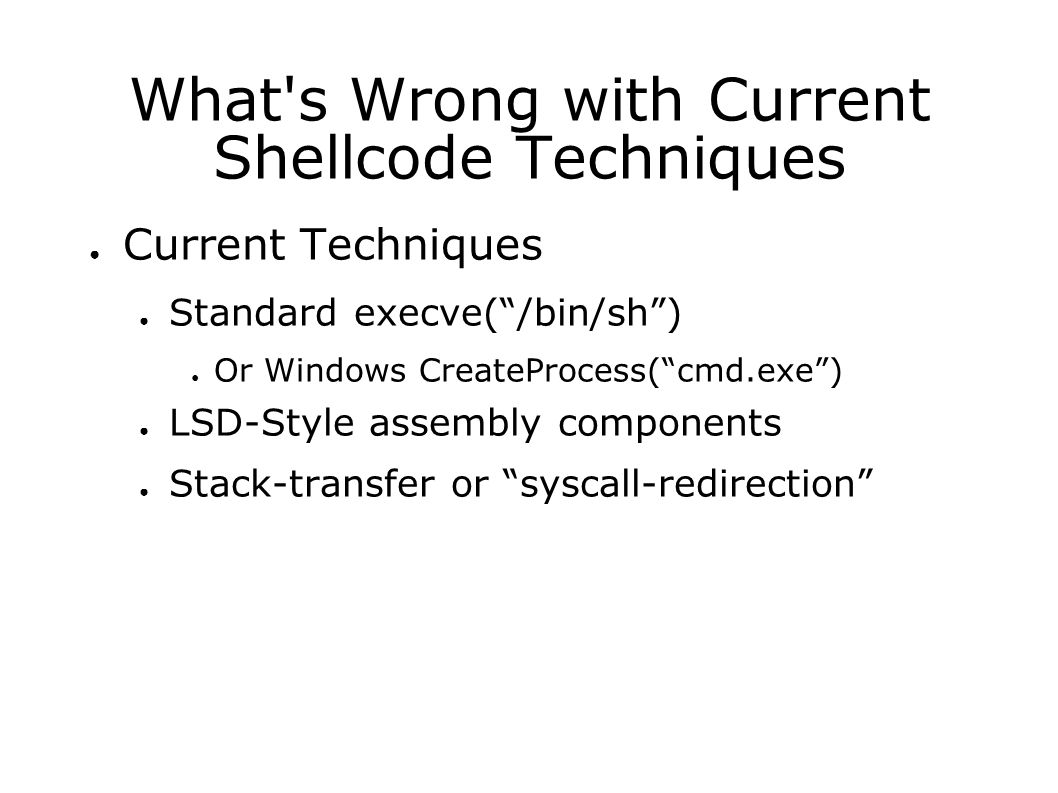 What s Wrong with Current Shellcode Techniques ● Current Techniques ● Standard execve( /bin/sh ) ● Or Windows CreateProcess( cmd.exe ) ● LSD-Style assembly components ● Stack-transfer or syscall-redirection