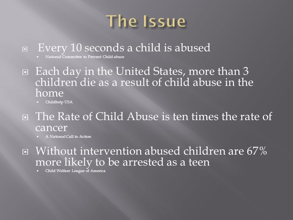  Every 10 seconds a child is abused  National Committee to Prevent Child abuse  Each day in the United States, more than 3 children die as a result of child abuse in the home  Childhelp USA  The Rate of Child Abuse is ten times the rate of cancer  A National Call to Action  Without intervention abused children are 67% more likely to be arrested as a teen  Child Welfare League of America
