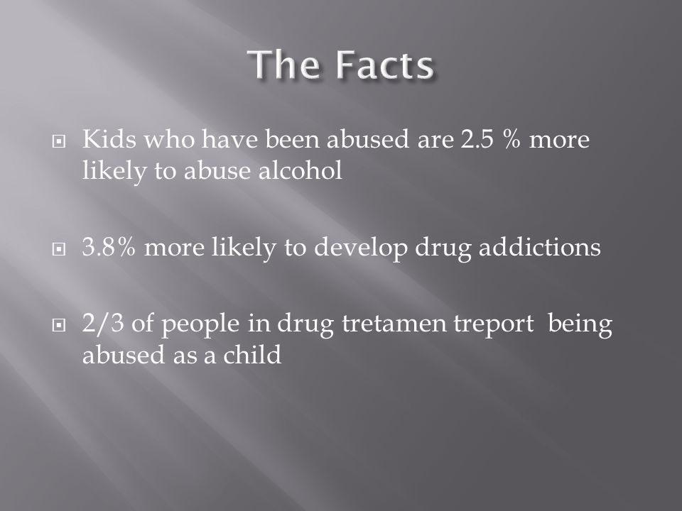  Kids who have been abused are 2.5 % more likely to abuse alcohol  3.8% more likely to develop drug addictions  2/3 of people in drug tretamen treport being abused as a child