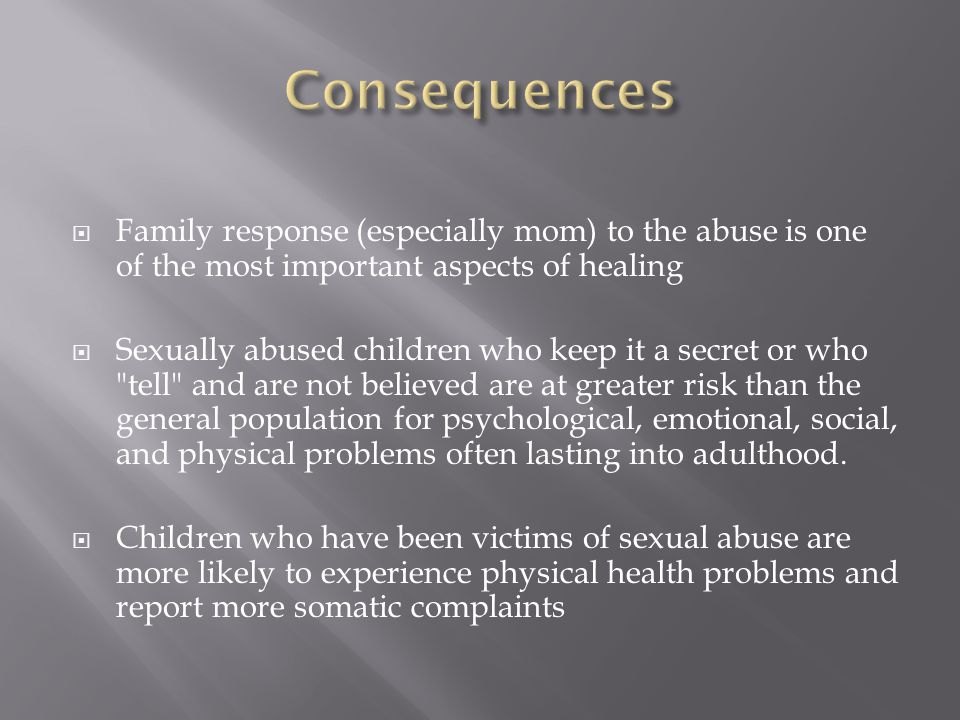  Family response (especially mom) to the abuse is one of the most important aspects of healing  Sexually abused children who keep it a secret or who tell and are not believed are at greater risk than the general population for psychological, emotional, social, and physical problems often lasting into adulthood.