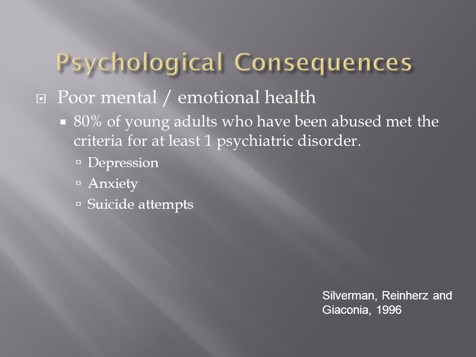  Poor mental / emotional health  80% of young adults who have been abused met the criteria for at least 1 psychiatric disorder.