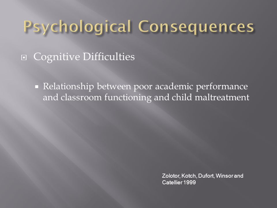  Cognitive Difficulties  Relationship between poor academic performance and classroom functioning and child maltreatment Zolotor, Kotch, Dufort, Winsor and Catellier 1999