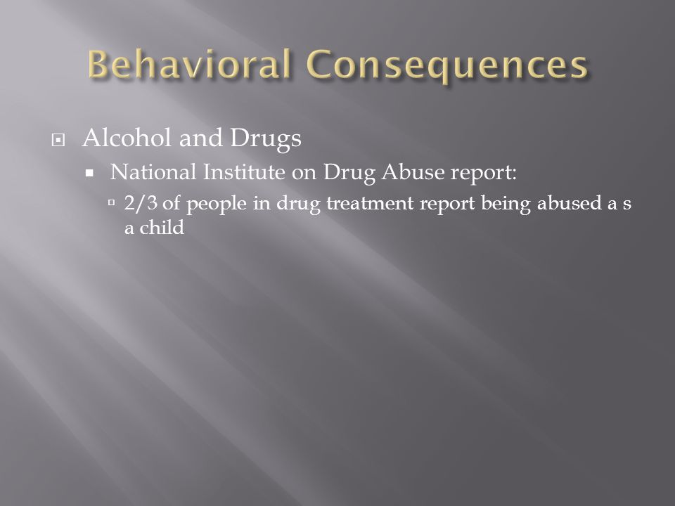  Alcohol and Drugs  National Institute on Drug Abuse report:  2/3 of people in drug treatment report being abused a s a child