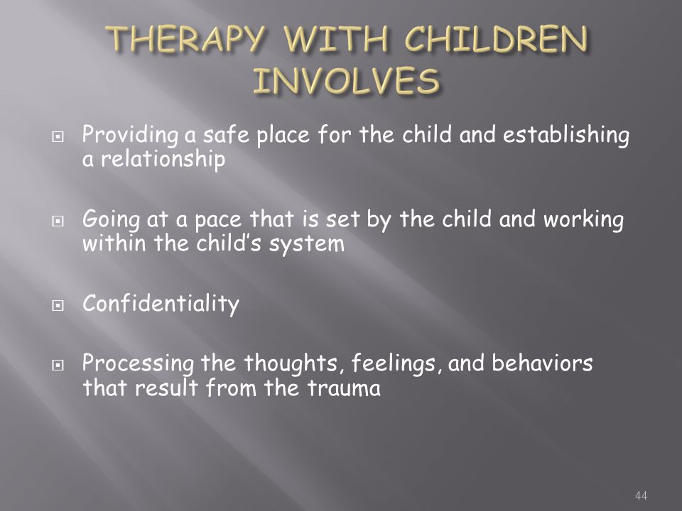  Providing a safe place for the child and establishing a relationship  Going at a pace that is set by the child and working within the child's system  Confidentiality  Processing the thoughts, feelings, and behaviors that result from the trauma 44