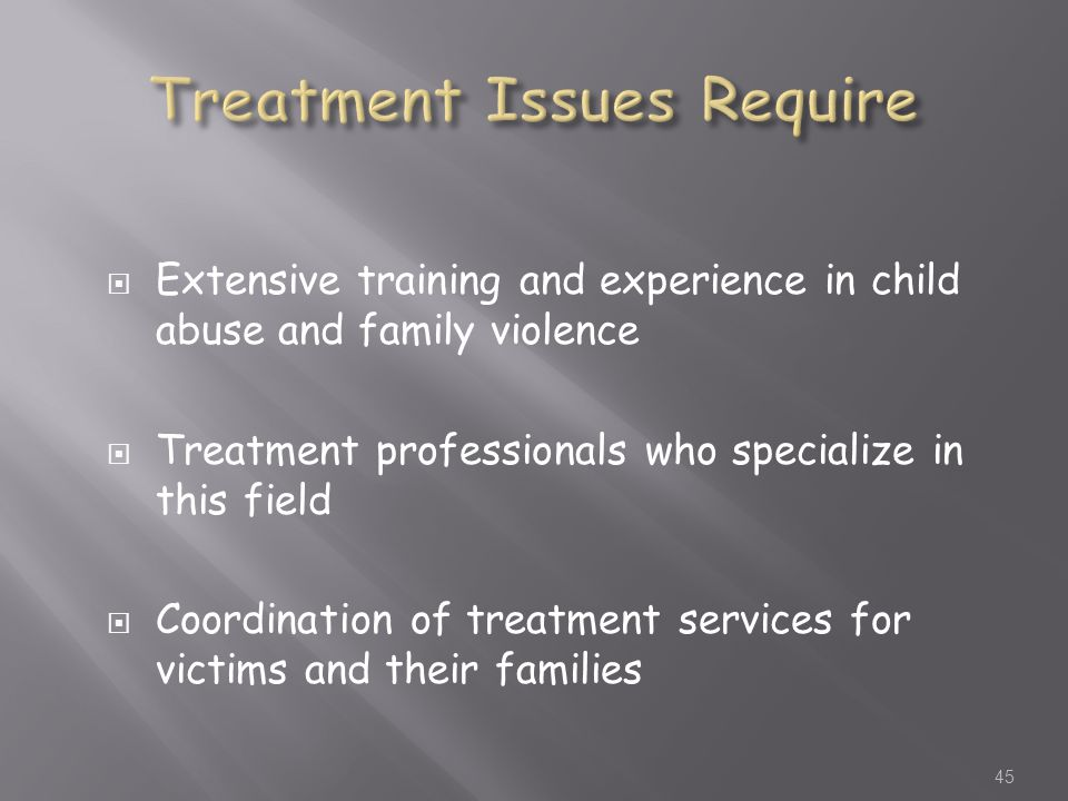  Extensive training and experience in child abuse and family violence  Treatment professionals who specialize in this field  Coordination of treatment services for victims and their families 45