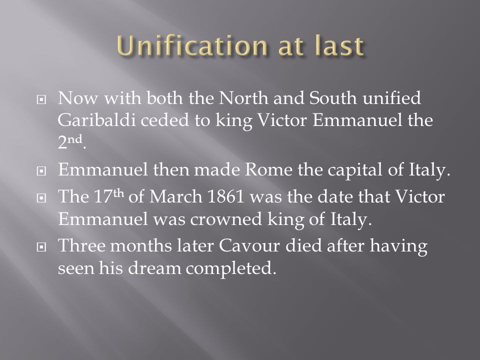  Now with both the North and South unified Garibaldi ceded to king Victor Emmanuel the 2 nd.