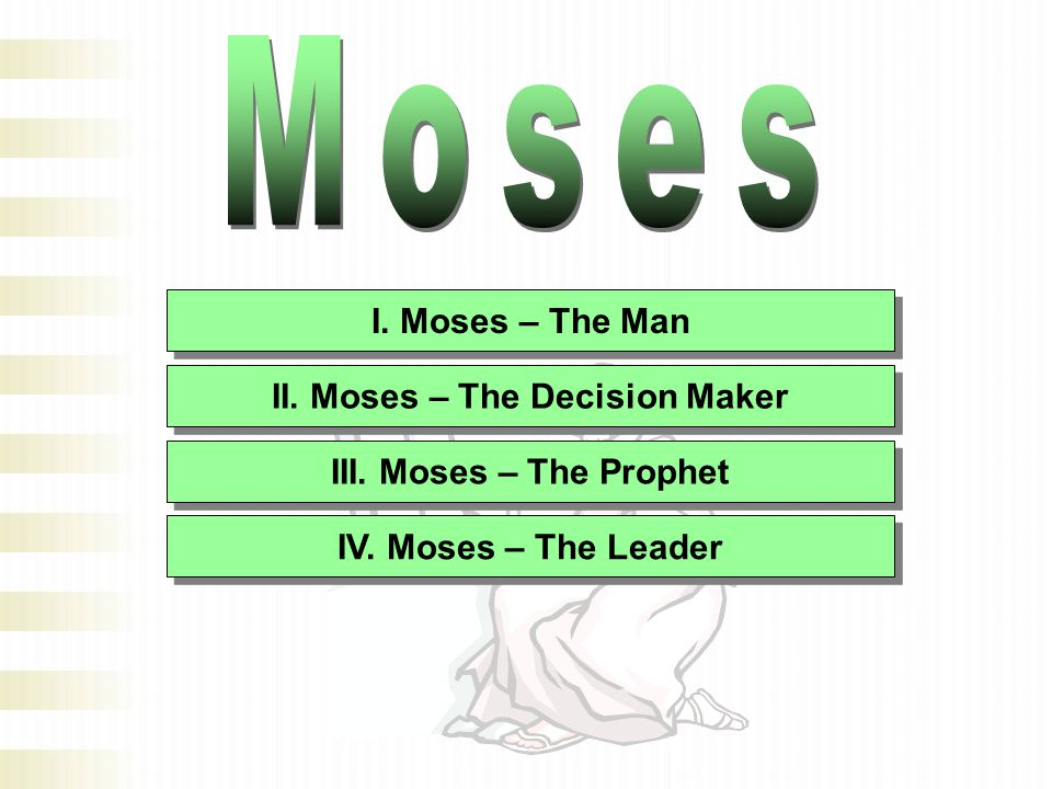 I. Moses – The Man II. Moses – The Decision Maker III. Moses – The Prophet IV. Moses – The Leader