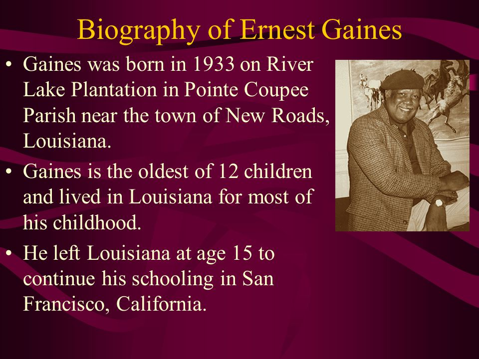 Biography of Ernest Gaines Gaines was born in 1933 on River Lake Plantation in Pointe Coupee Parish near the town of New Roads, Louisiana.