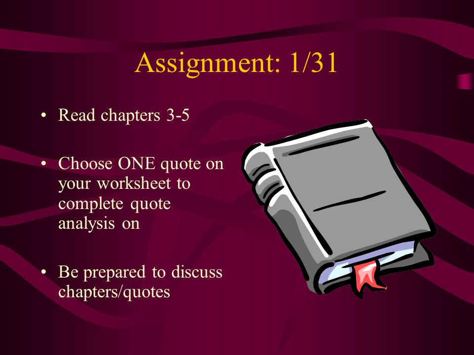 Assignment: 1/31 Read chapters 3-5 Choose ONE quote on your worksheet to complete quote analysis on Be prepared to discuss chapters/quotes
