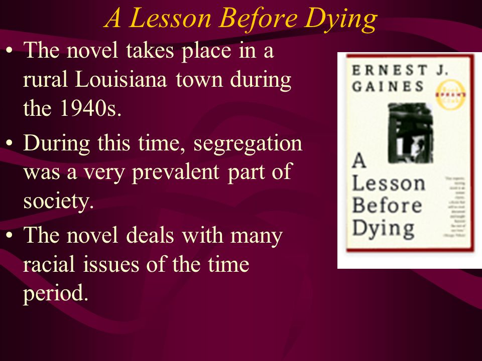 A Lesson Before Dying The novel takes place in a rural Louisiana town during the 1940s.