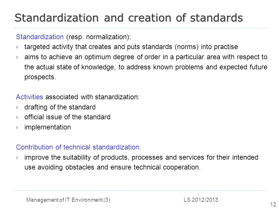 Management of IT Environment (3) LS 2012/2013 12 Standardization and creation of standards Standardization (resp.