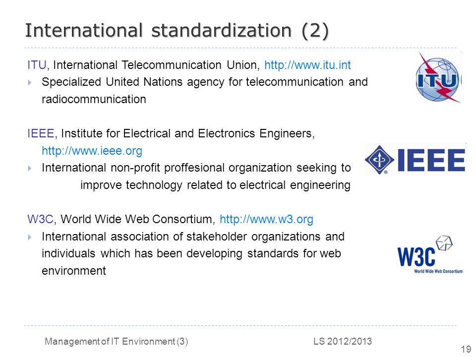 Management of IT Environment (3) LS 2012/2013 19 International standardization (2) ITU, International Telecommunication Union, http://www.itu.int  Specialized United Nations agency for telecommunication and radiocommunication IEEE, Institute for Electrical and Electronics Engineers, http://www.ieee.org  International non-profit proffesional organization seeking to improve technology related to electrical engineering W3C, World Wide Web Consortium, http://www.w3.org  International association of stakeholder organizations and individuals which has been developing standards for web environment