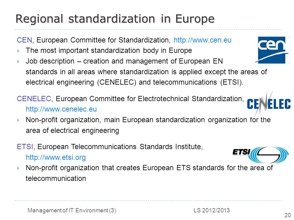 Management of IT Environment (3) LS 2012/2013 20 Regional standardization in Europe CEN, European Committee for Standardization, http://www.cen.eu  The most important standardization body in Europe  Job description – creation and management of European EN standards in all areas where standardization is applied except the areas of electrical engineering (CENELEC) and telecommunications (ETSI).