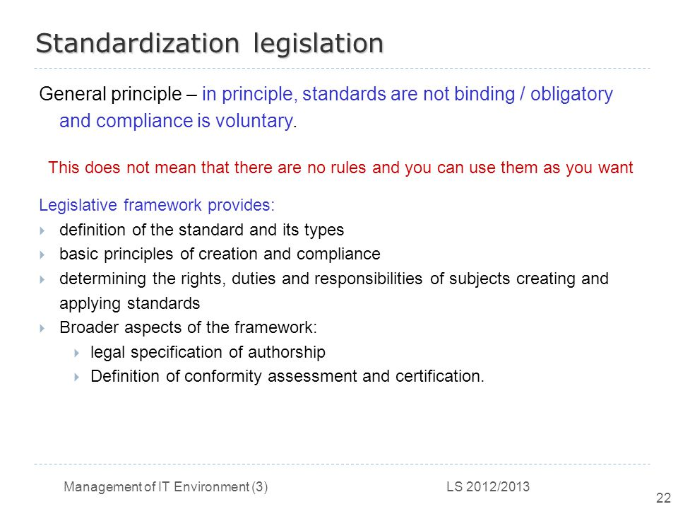 Management of IT Environment (3) LS 2012/2013 22 Standardization legislation General principle – in principle, standards are not binding / obligatory and compliance is voluntary.