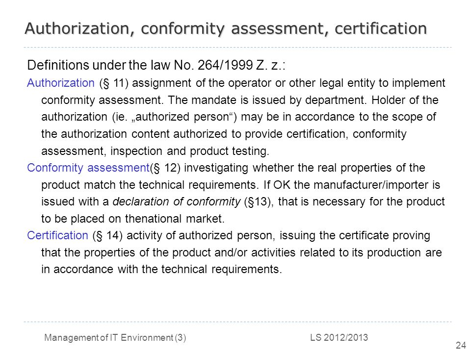 Management of IT Environment (3) LS 2012/2013 24 Authorization, conformity assessment, certification Definitions under the law No.