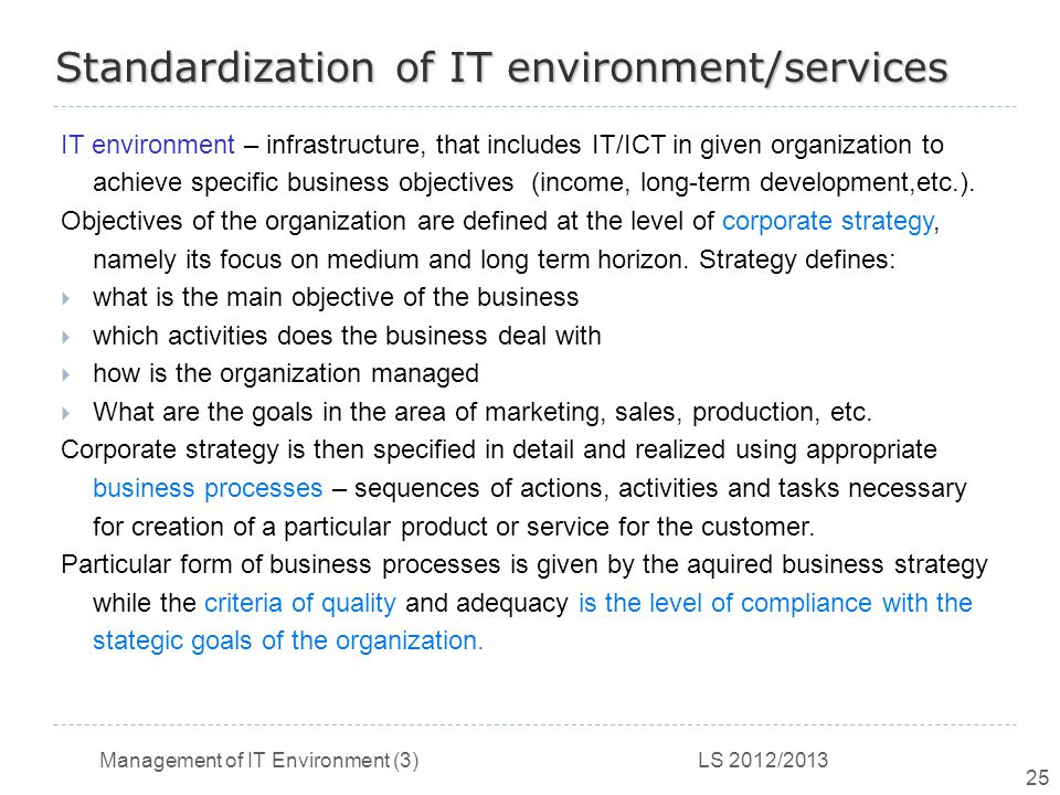 Management of IT Environment (3) LS 2012/2013 25 Standardization of IT environment/services IT environment – infrastructure, that includes IT/ICT in given organization to achieve specific business objectives (income, long-term development,etc.).