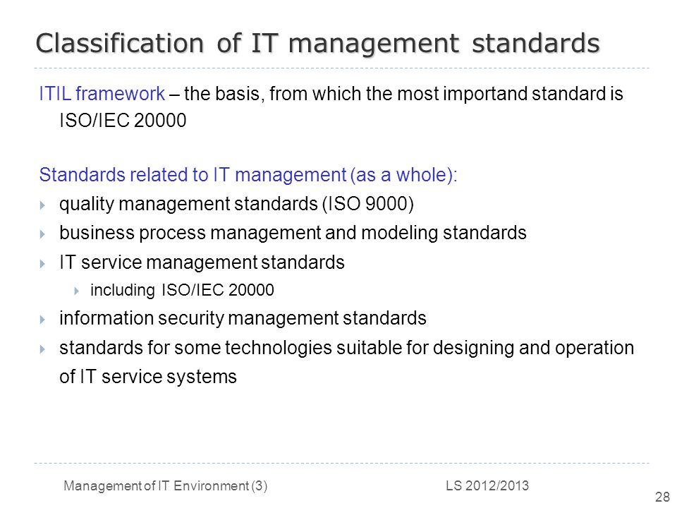 Management of IT Environment (3) LS 2012/2013 28 Classification of IT management standards ITIL framework – the basis, from which the most importand standard is ISO/IEC 20000 Standards related to IT management (as a whole):  quality management standards (ISO 9000)  business process management and modeling standards  IT service management standards  including ISO/IEC 20000  information security management standards  standards for some technologies suitable for designing and operation of IT service systems