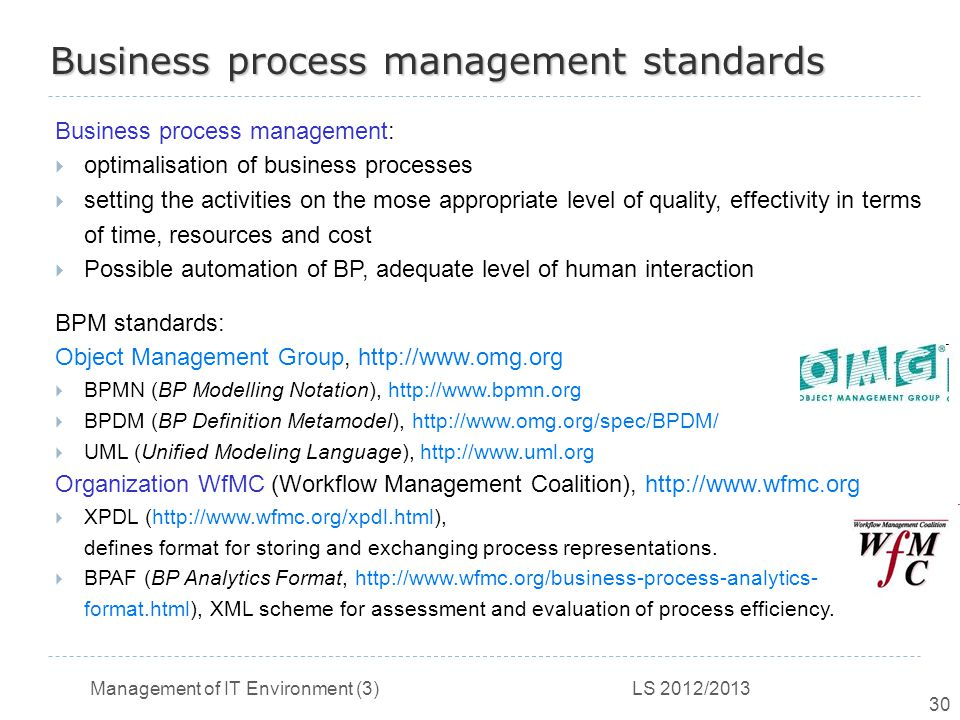 Management of IT Environment (3) LS 2012/2013 30 Business process management standards Business process management:  optimalisation of business processes  setting the activities on the mose appropriate level of quality, effectivity in terms of time, resources and cost  Possible automation of BP, adequate level of human interaction BPM standards: Object Management Group, http://www.omg.org  BPMN (BP Modelling Notation), http://www.bpmn.org  BPDM (BP Definition Metamodel), http://www.omg.org/spec/BPDM/  UML (Unified Modeling Language), http://www.uml.org Organization WfMC (Workflow Management Coalition), http://www.wfmc.org  XPDL (http://www.wfmc.org/xpdl.html), defines format for storing and exchanging process representations.