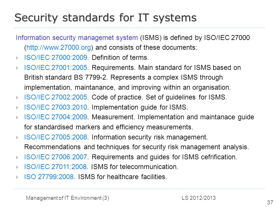 Management of IT Environment (3) LS 2012/2013 37 Security standards for IT systems Information security managemet system (ISMS) is defined by ISO/IEC 27000 (http://www.27000.org) and consists of these documents:  ISO/IEC 27000:2009.