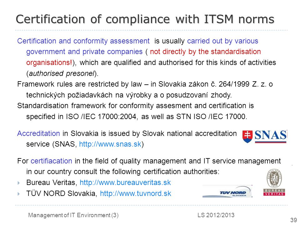 Management of IT Environment (3) LS 2012/2013 39 Certification of compliance with ITSM norms Certification and conformity assessment is usually carried out by various government and private companies ( not directly by the standardisation organisations!), which are qualified and authorised for this kinds of activities (authorised presonel).