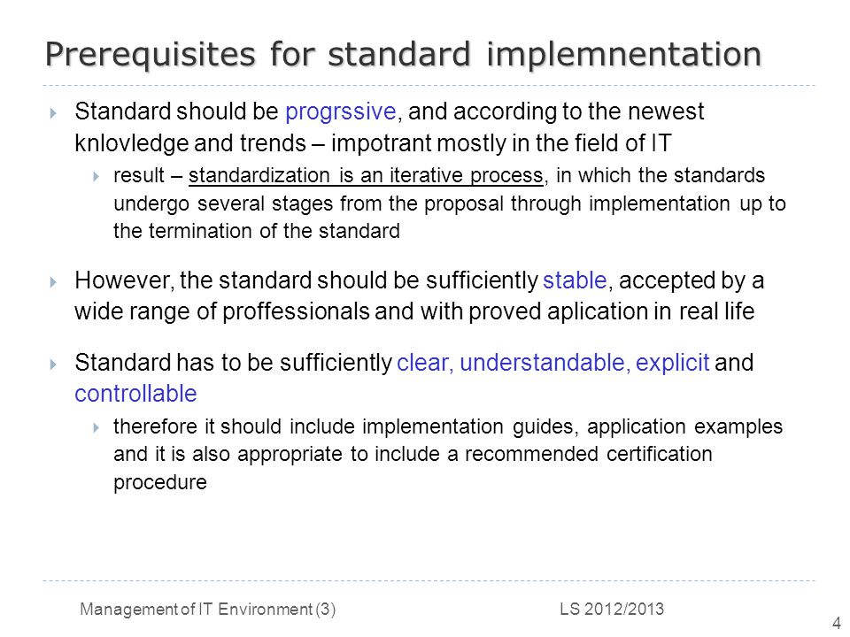 Management of IT Environment (3) LS 2012/2013 4 Prerequisites for standard implemnentation  Standard should be progrssive, and according to the newest knlovledge and trends – impotrant mostly in the field of IT  result – standardization is an iterative process, in which the standards undergo several stages from the proposal through implementation up to the termination of the standard  However, the standard should be sufficiently stable, accepted by a wide range of proffessionals and with proved aplication in real life  Standard has to be sufficiently clear, understandable, explicit and controllable  therefore it should include implementation guides, application examples and it is also appropriate to include a recommended certification procedure
