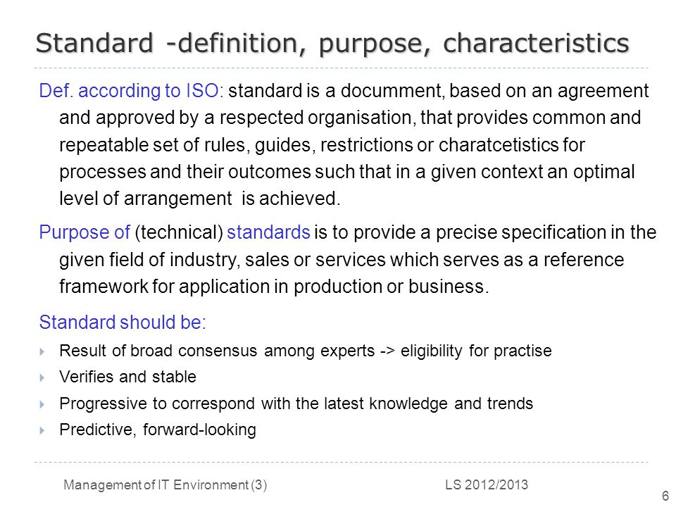 Management of IT Environment (3) LS 2012/2013 6 Standard -definition, purpose, characteristics Def.