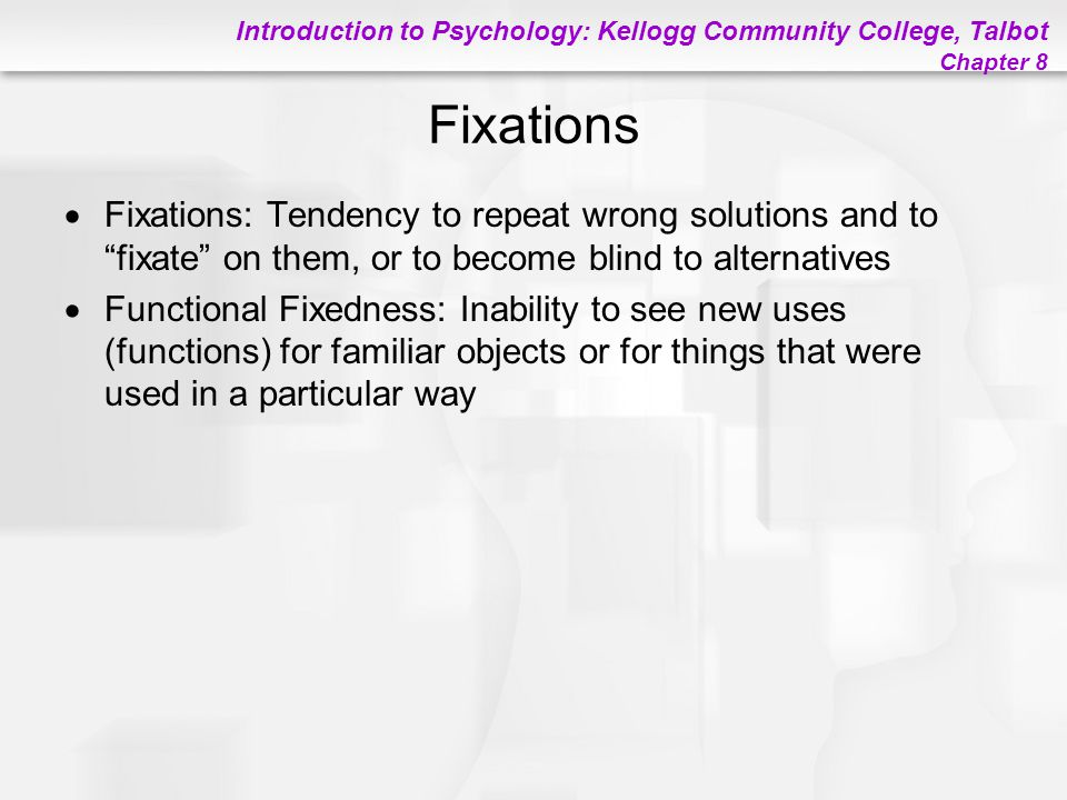 """Introduction to Psychology: Kellogg Community College, Talbot Chapter 8 Fixations  Fixations: Tendency to repeat wrong solutions and to """"fixate"""" on t"""