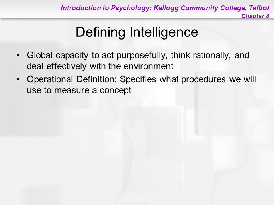 Introduction to Psychology: Kellogg Community College, Talbot Chapter 8 Defining Intelligence Global capacity to act purposefully, think rationally, a