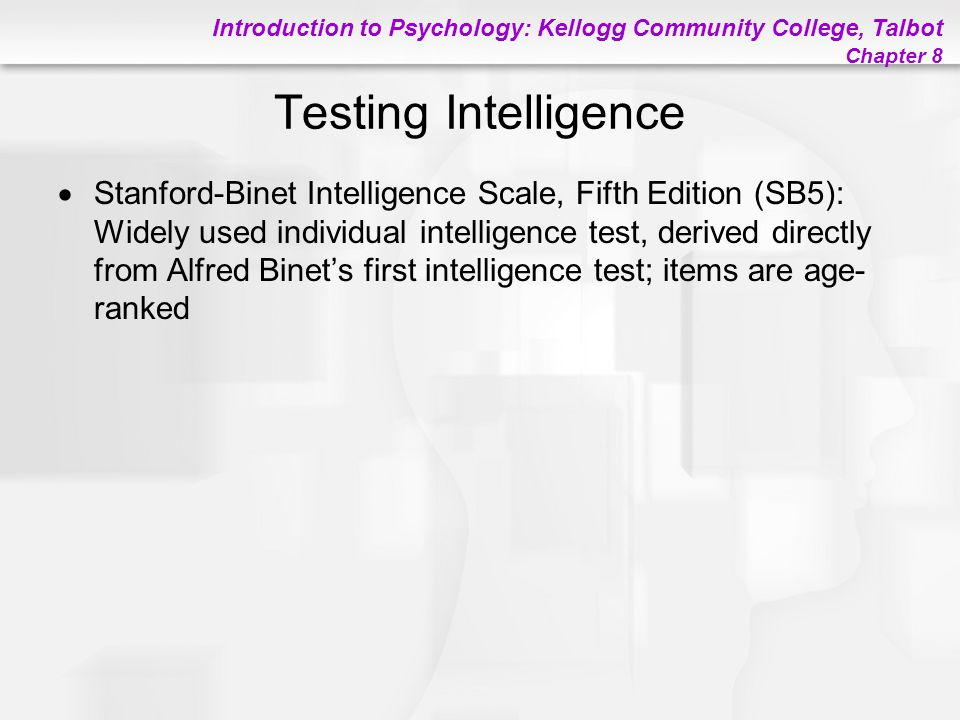 Introduction to Psychology: Kellogg Community College, Talbot Chapter 8 Testing Intelligence  Stanford-Binet Intelligence Scale, Fifth Edition (SB5):