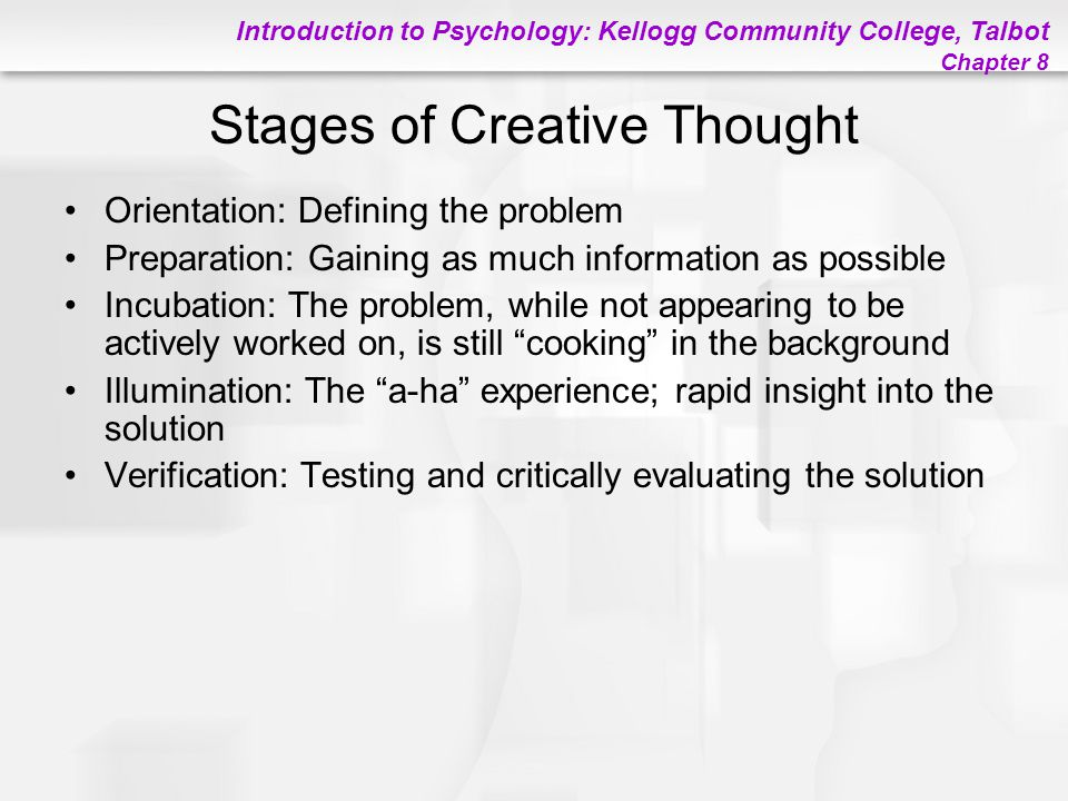 Introduction to Psychology: Kellogg Community College, Talbot Chapter 8 Stages of Creative Thought Orientation: Defining the problem Preparation: Gain