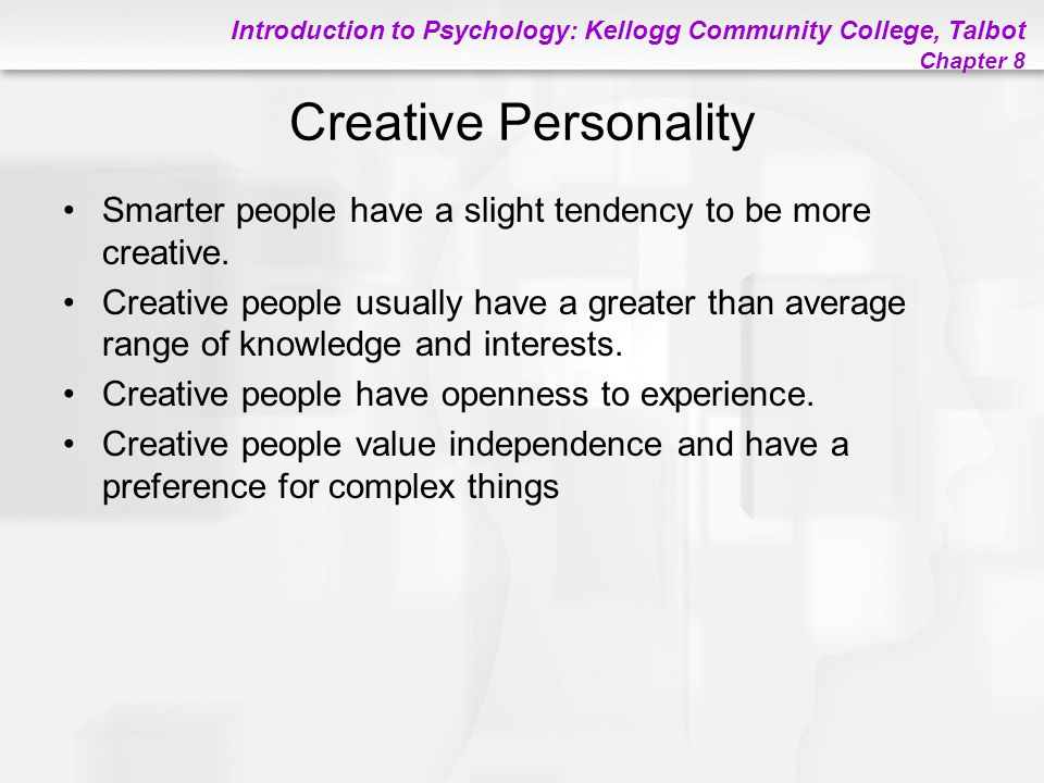 Introduction to Psychology: Kellogg Community College, Talbot Chapter 8 Creative Personality Smarter people have a slight tendency to be more creative