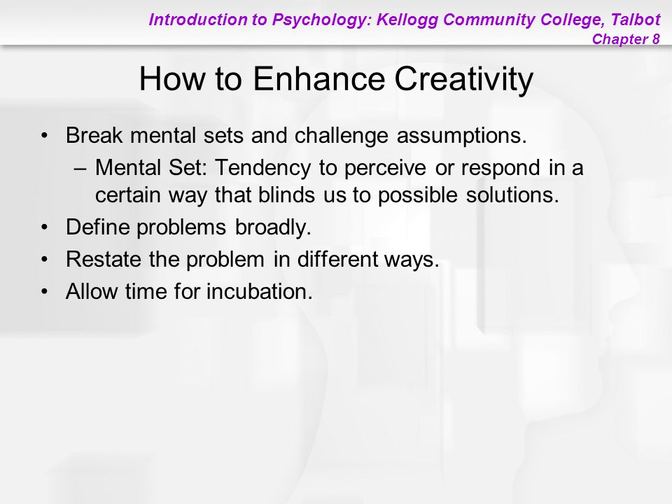 Introduction to Psychology: Kellogg Community College, Talbot Chapter 8 How to Enhance Creativity Break mental sets and challenge assumptions. –Mental