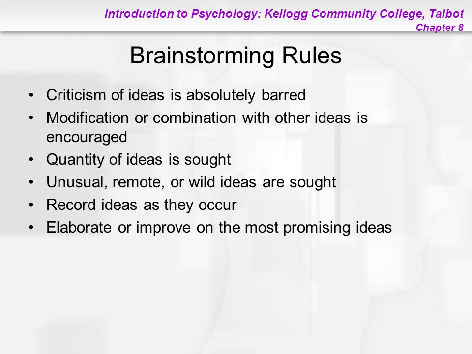 Introduction to Psychology: Kellogg Community College, Talbot Chapter 8 Brainstorming Rules Criticism of ideas is absolutely barred Modification or co