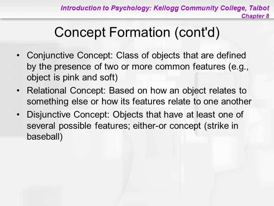 Introduction to Psychology: Kellogg Community College, Talbot Chapter 8 Concept Formation (cont'd) Conjunctive Concept: Class of objects that are defi