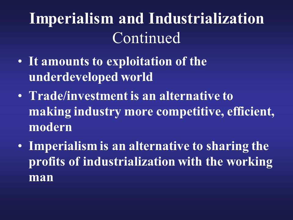 Imperialism and Industrialization Continued It amounts to exploitation of the underdeveloped world Trade/investment is an alternative to making indust