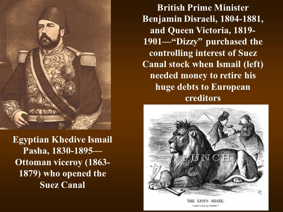 Egyptian Khedive Ismail Pasha, 1830-1895— Ottoman viceroy (1863- 1879) who opened the Suez Canal British Prime Minister Benjamin Disraeli, 1804-1881,
