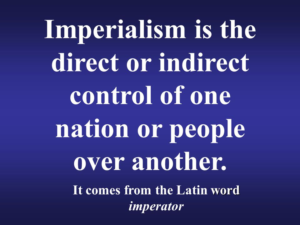 Imperialism is the direct or indirect control of one nation or people over another. word It comes from the Latin word imperator