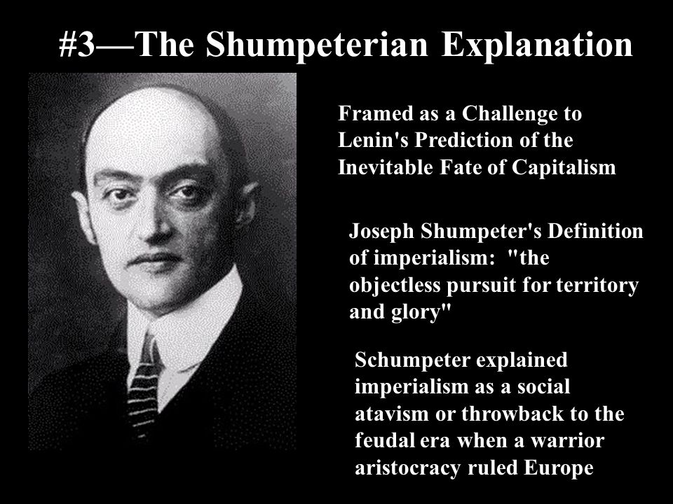 #3—The Shumpeterian Explanation Framed as a Challenge to Lenin's Prediction of the Inevitable Fate of Capitalism Joseph Shumpeter's Definition of impe