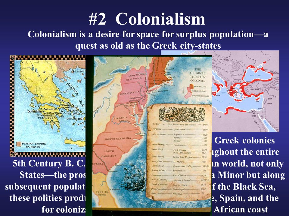 #2 Colonialism Colonialism is a desire for space for surplus population—a quest as old as the Greek city-states 5th Century B. C. Greek City- States—t