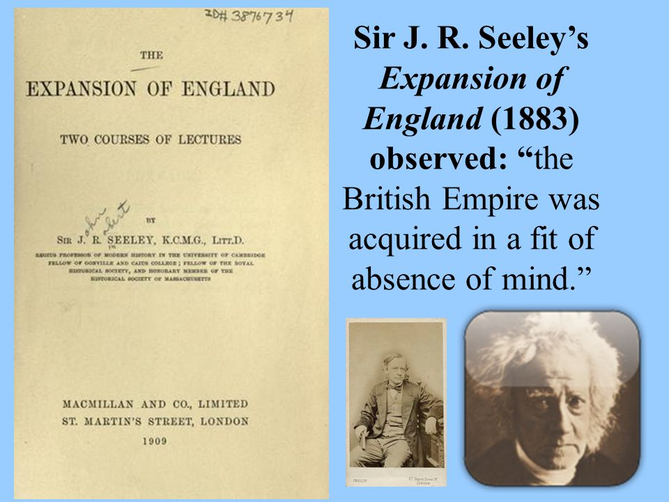 """Sir J. R. Seeley's Expansion of England (1883) observed: """"the British Empire was acquired in a fit of absence of mind."""""""