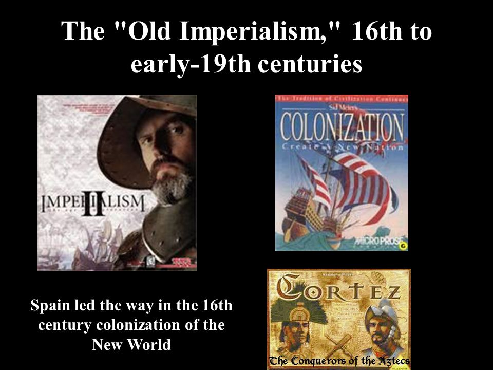 The Old Imperialism, 16th to early-19th centuries Spain led the way in the 16th century colonization of the New World