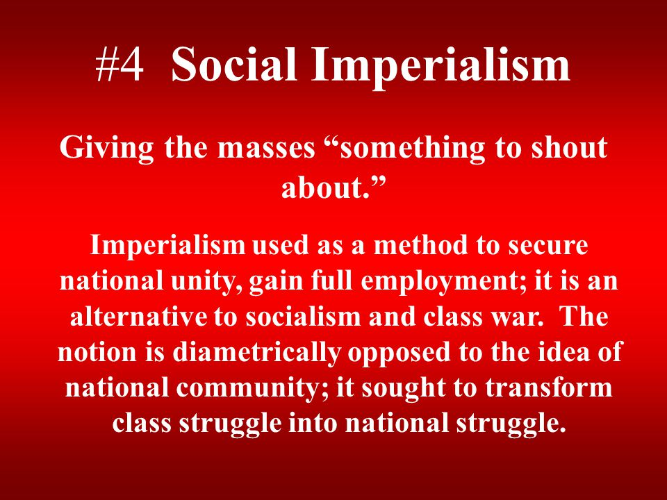 """#4 Social Imperialism Giving the masses """"something to shout about."""" Imperialism used as a method to secure national unity, gain full employment; it is"""