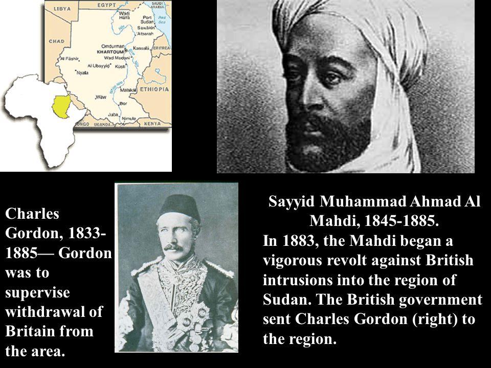 Sayyid Muhammad Ahmad Al Mahdi, 1845-1885. In 1883, the Mahdi began a vigorous revolt against British intrusions into the region of Sudan. The British