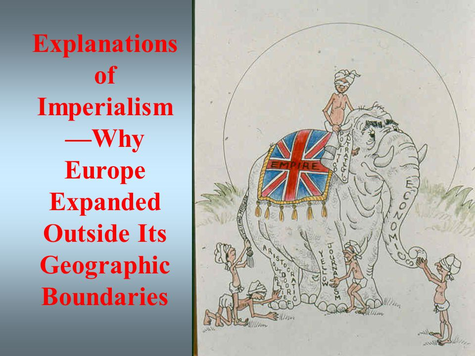Explanations of Imperialism —Why Europe Expanded Outside Its Geographic Boundaries