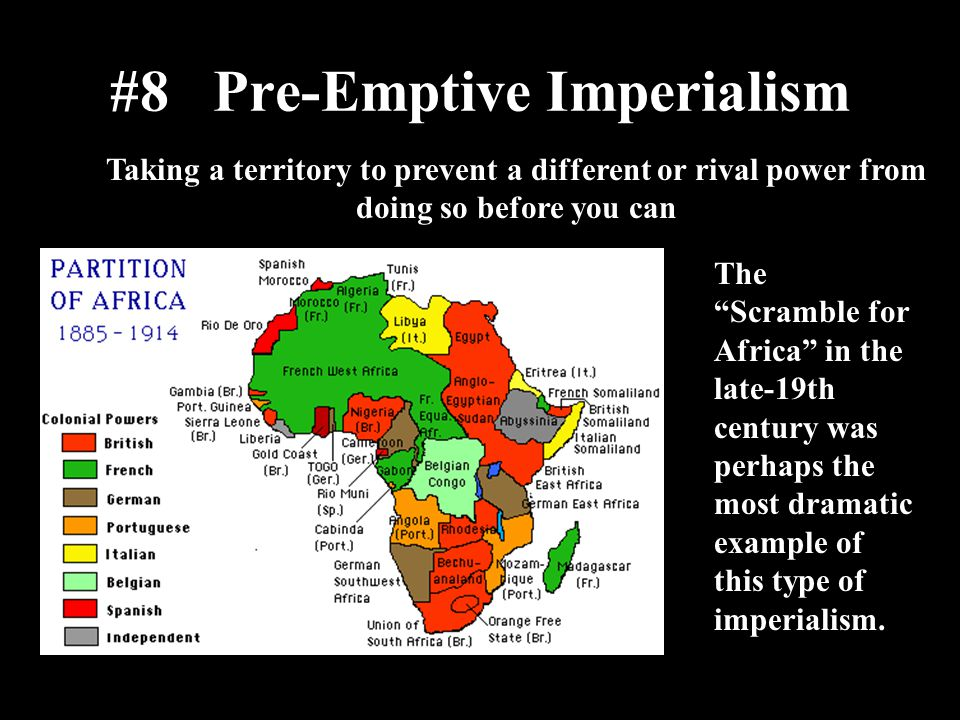 """#8 Pre-Emptive Imperialism Taking a territory to prevent a different or rival power from doing so before you can The """"Scramble for Africa"""" in the late"""