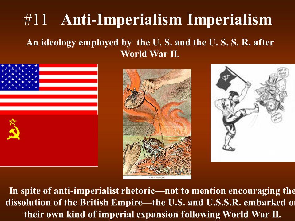 #11 Anti-Imperialism Imperialism An ideology employed by the U. S. and the U. S. S. R. after World War II. In spite of anti-imperialist rhetoric—not t