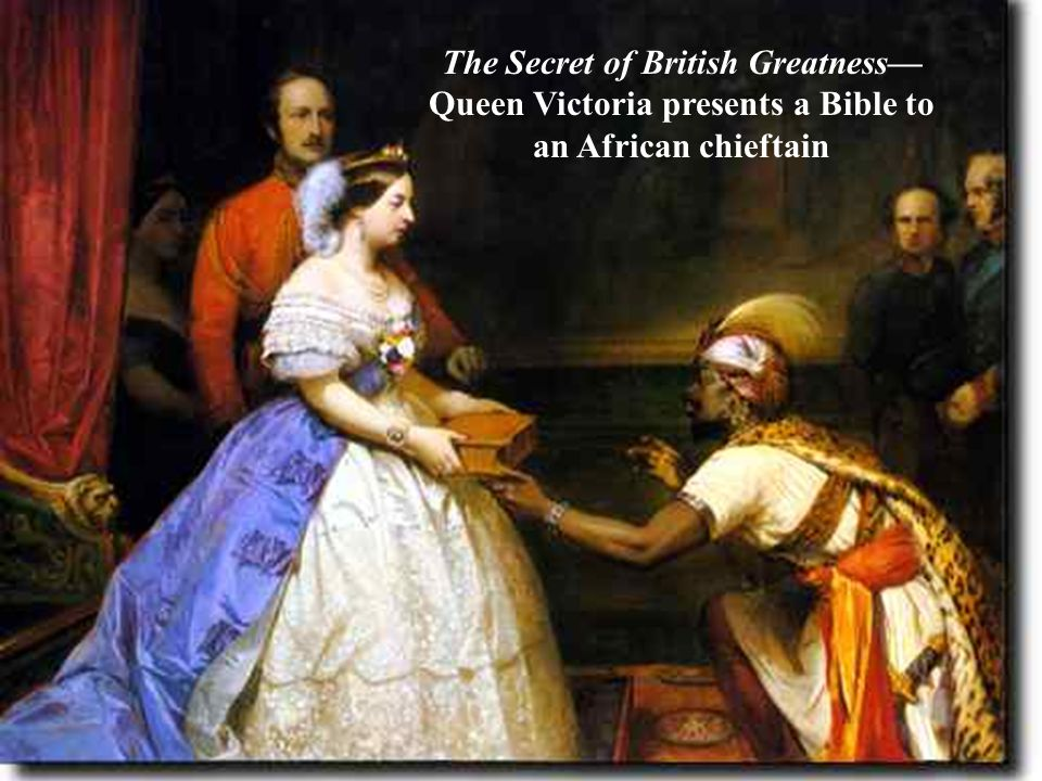 Queen Victoria, 1819- 1901 The Secret of British Greatness— Queen Victoria presents a Bible to an African chieftain