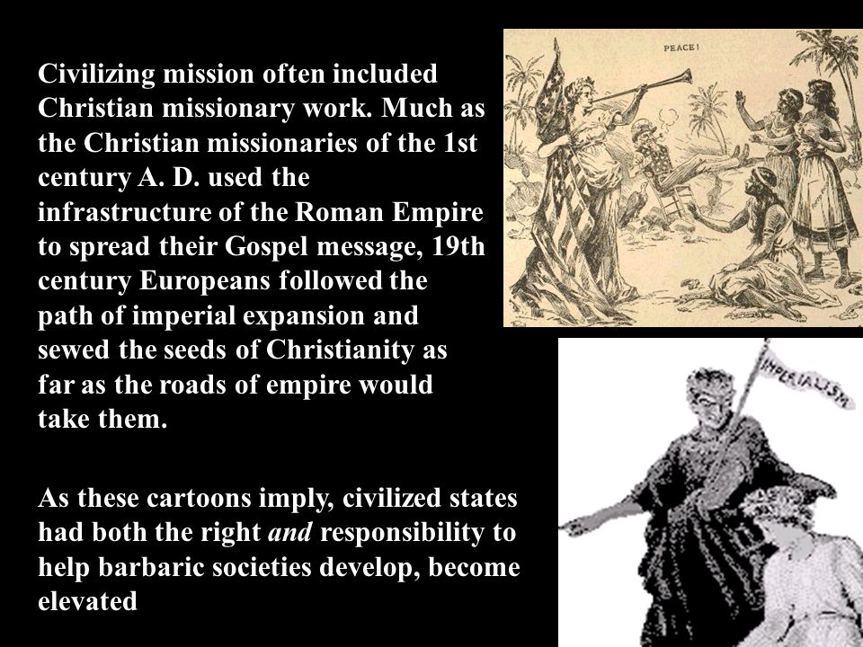Civilizing mission often included Christian missionary work. Much as the Christian missionaries of the 1st century A. D. used the infrastructure of th