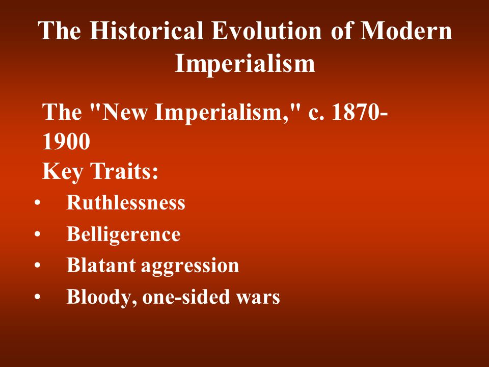 The Historical Evolution of Modern Imperialism Ruthlessness Belligerence Blatant aggression Bloody, one-sided wars The
